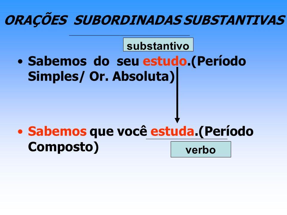 ORAÇÕES SUBORDINADAS SUBSTANTIVAS Sabemos do seu estudo.(Período Simples/ Or. Absoluta) Sabemos que você estuda.(Período Composto) substantivo verbo