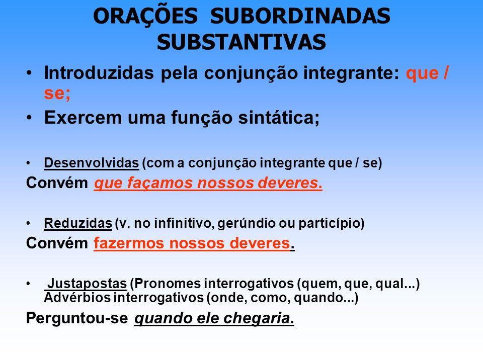 ORAÇÕES SUBORDINADAS SUBSTANTIVAS Introduzidas pela conjunção integrante: que / se; Exercem uma função sintática; Desenvolvidas (com a conjunção integ