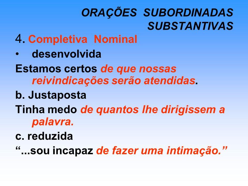 ORAÇÕES SUBORDINADAS SUBSTANTIVAS 4. Completiva Nominal desenvolvida Estamos certos de que nossas reivindicações serão atendidas. b. Justaposta Tinha