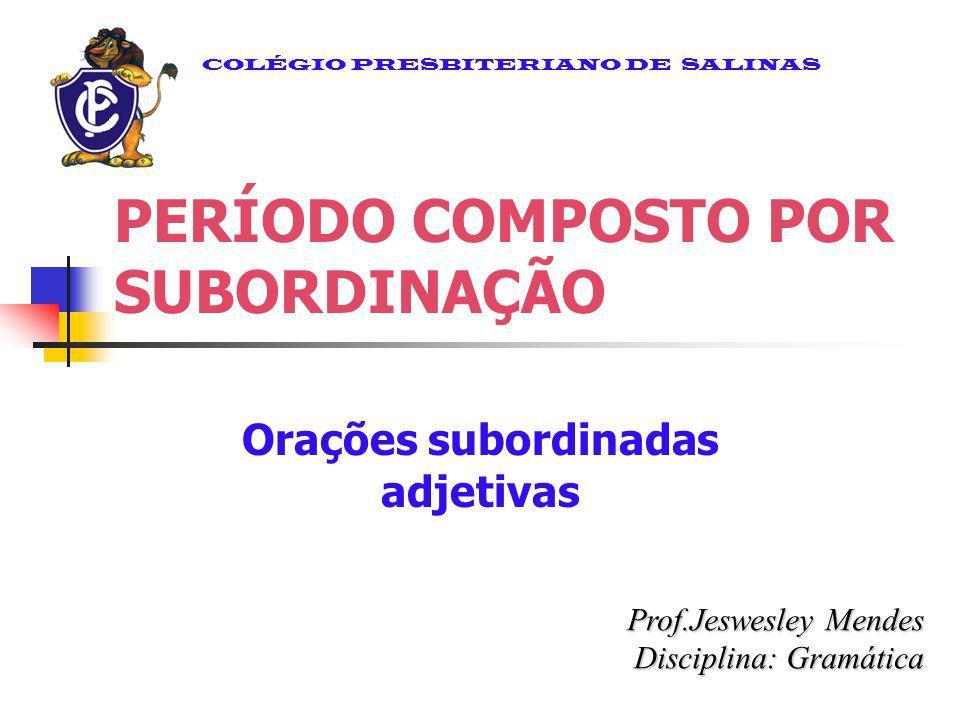 PERÍODO COMPOSTO POR SUBORDINAÇÃO Orações subordinadas adjetivas Prof.Jeswesley Mendes Disciplina: Gramática COLÉGIO PRESBITERIANO DE SALINAS