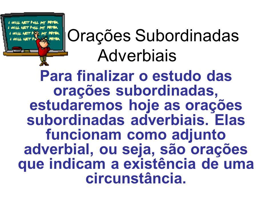 Orações Subordinadas Adverbiais Para finalizar o estudo das orações subordinadas, estudaremos hoje as orações subordinadas adverbiais. Elas funcionam