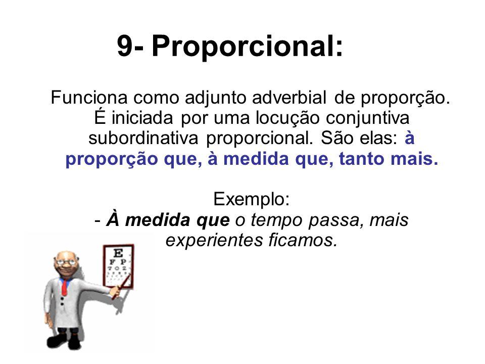 9- Proporcional: Funciona como adjunto adverbial de proporção. É iniciada por uma locução conjuntiva subordinativa proporcional. São elas: à proporção