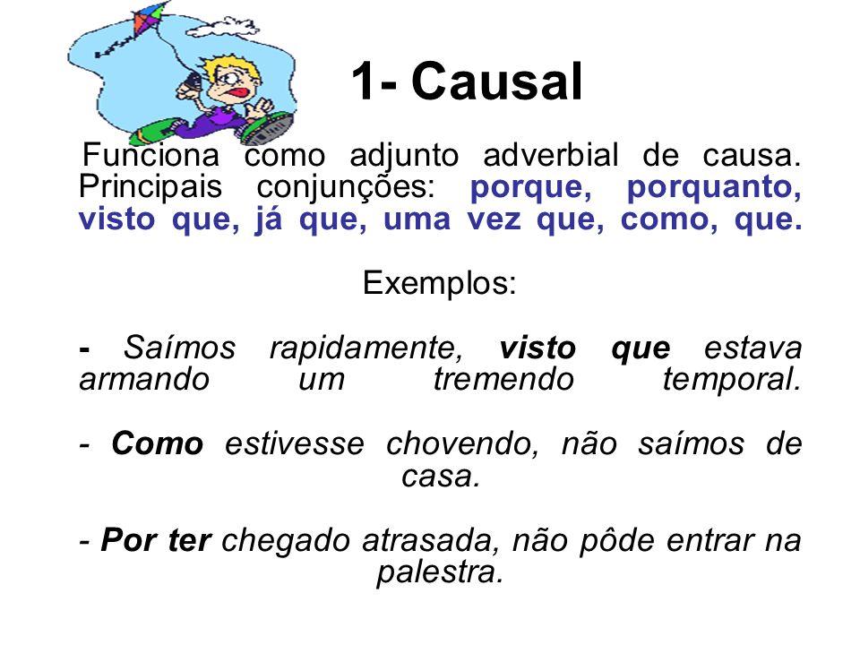 1- Causal Funciona como adjunto adverbial de causa. Principais conjunções: porque, porquanto, visto que, já que, uma vez que, como, que. Exemplos: - S