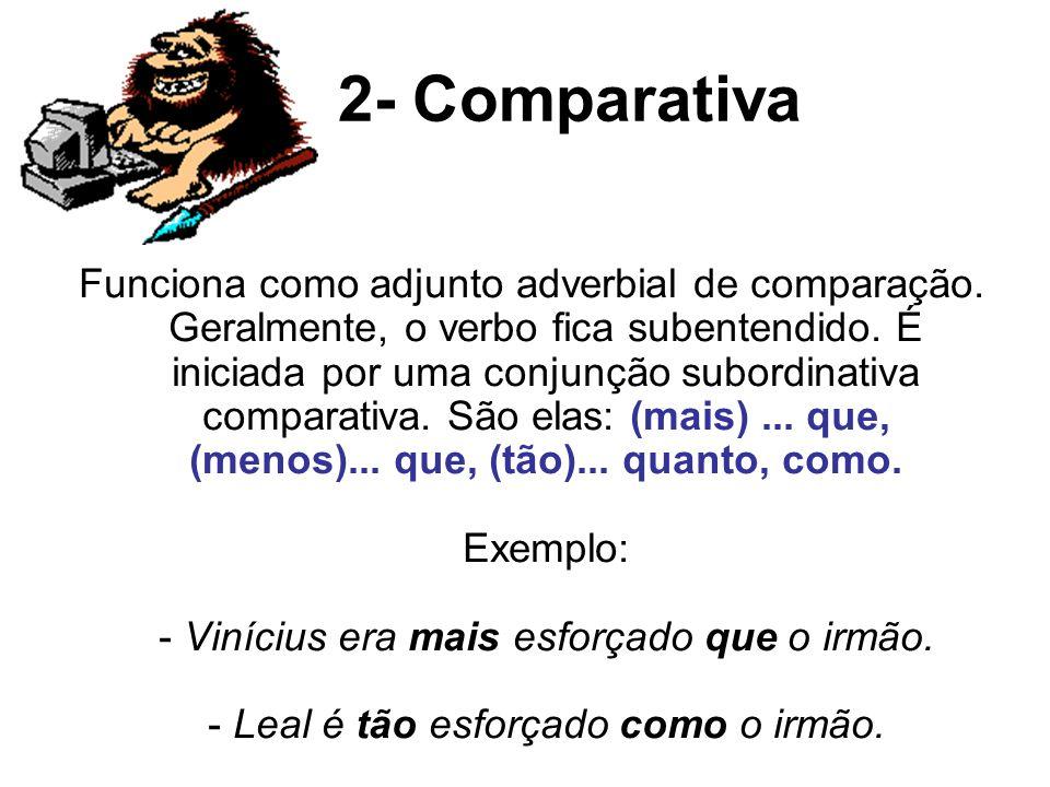 2- Comparativa Funciona como adjunto adverbial de comparação. Geralmente, o verbo fica subentendido. É iniciada por uma conjunção subordinativa compar