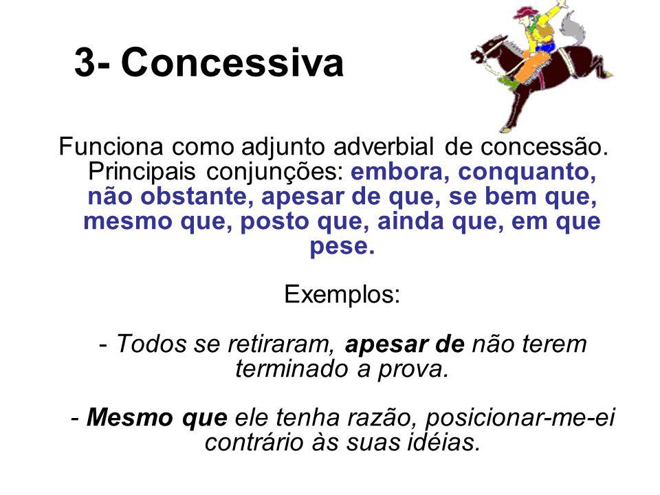 3- Concessiva Funciona como adjunto adverbial de concessão. Principais conjunções: embora, conquanto, não obstante, apesar de que, se bem que, mesmo q