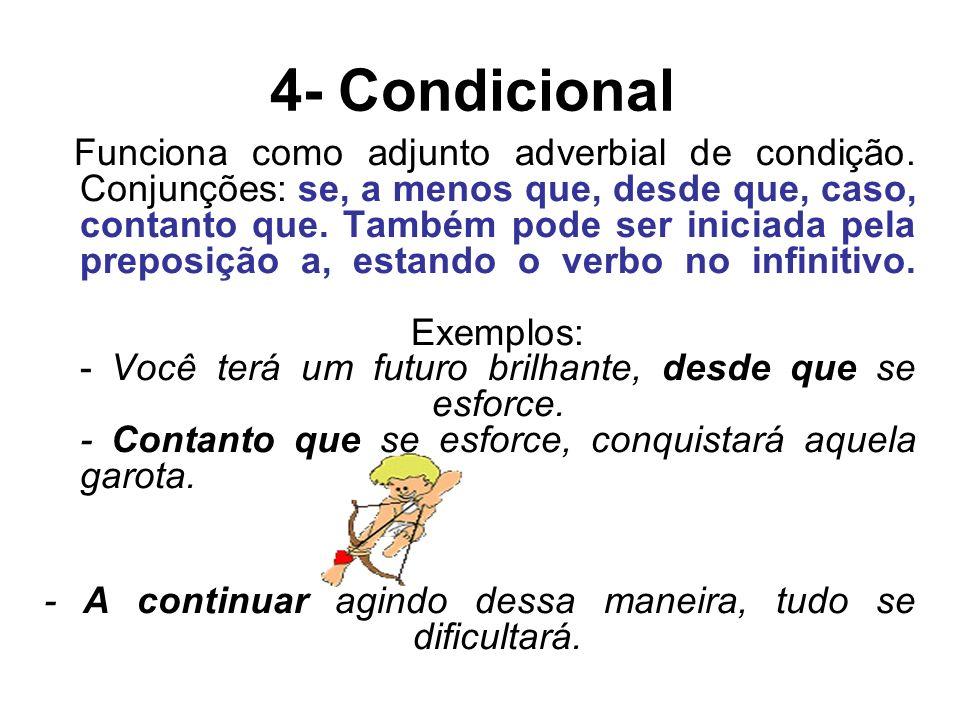 4- Condicional Funciona como adjunto adverbial de condição. Conjunções: se, a menos que, desde que, caso, contanto que. Também pode ser iniciada pela