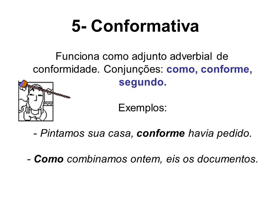 5- Conformativa Funciona como adjunto adverbial de conformidade. Conjunções: como, conforme, segundo. Exemplos: - Pintamos sua casa, conforme havia pe