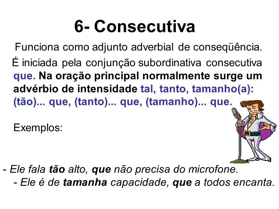 6- Consecutiva Funciona como adjunto adverbial de conseqüência. É iniciada pela conjunção subordinativa consecutiva que. Na oração principal normalmen