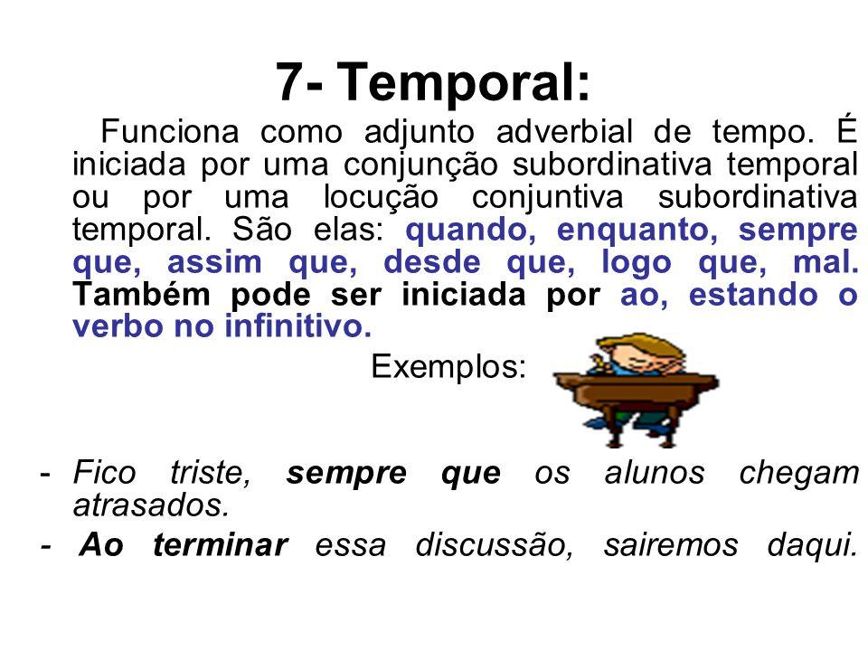 7- Temporal: Funciona como adjunto adverbial de tempo. É iniciada por uma conjunção subordinativa temporal ou por uma locução conjuntiva subordinativa