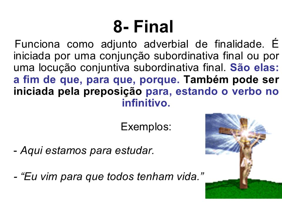8- Final Funciona como adjunto adverbial de finalidade. É iniciada por uma conjunção subordinativa final ou por uma locução conjuntiva subordinativa f