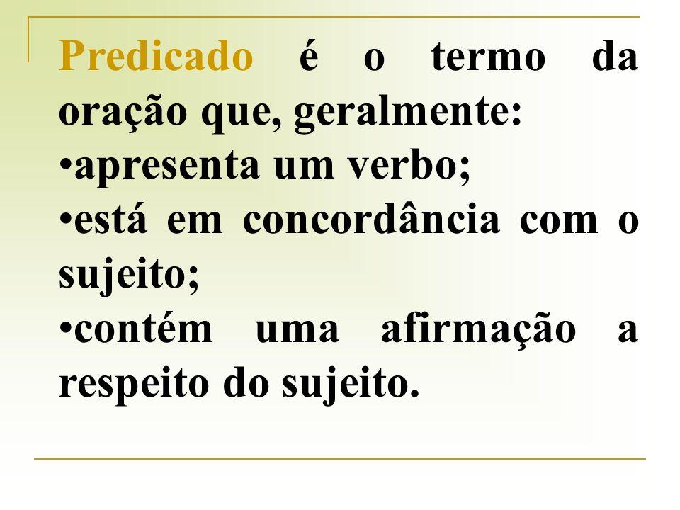 Predicado é o termo da oração que, geralmente: apresenta um verbo; está em concordância com o sujeito; contém uma afirmação a respeito do sujeito.