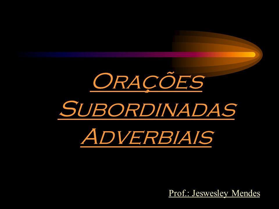 Orações Subordinadas Adverbiais Prof.: Jeswesley Mendes