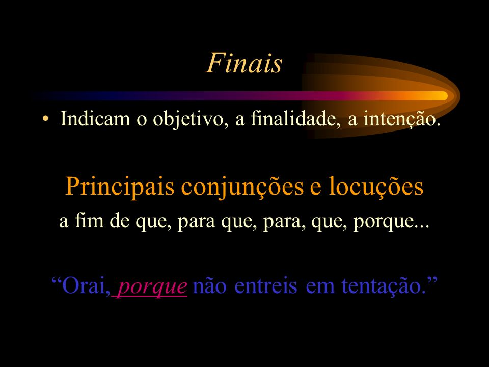 Finais Indicam o objetivo, a finalidade, a intenção.