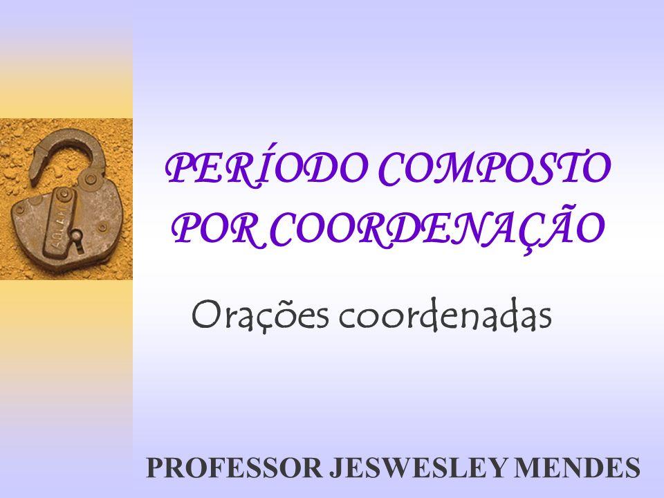 PERÍODO COMPOSTO POR COORDENAÇÃO Orações coordenadas PROFESSOR JESWESLEY MENDES