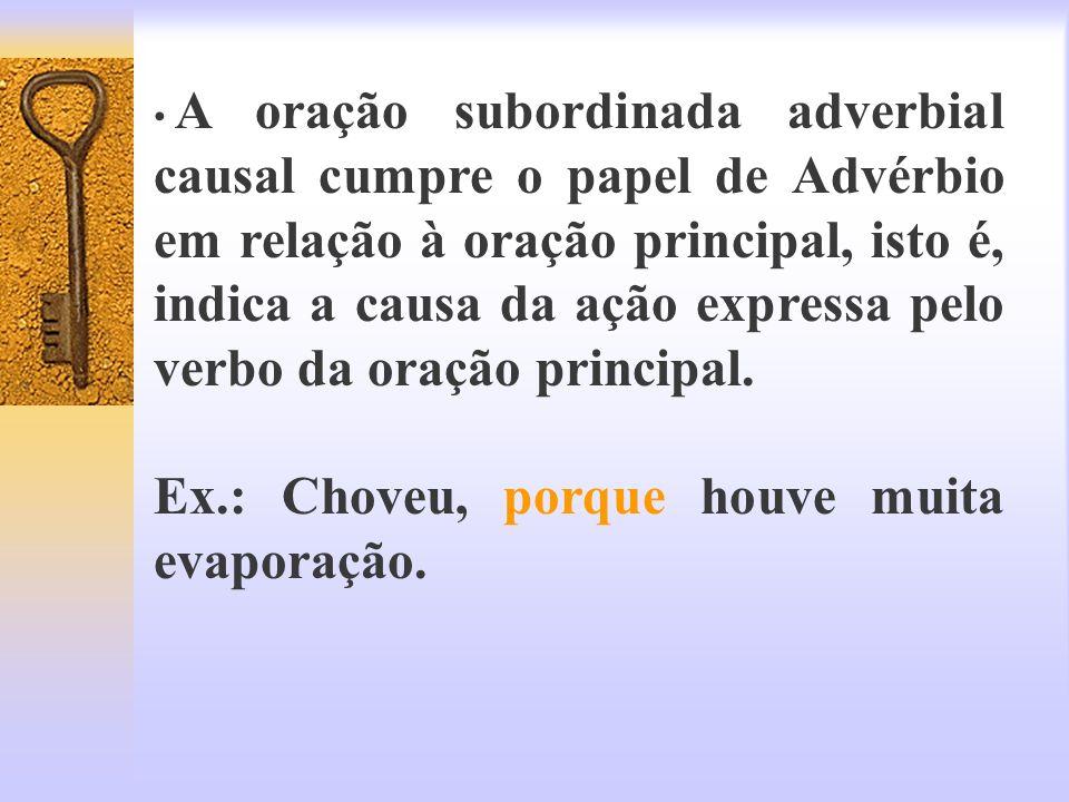A oração subordinada adverbial causal cumpre o papel de Advérbio em relação à oração principal, isto é, indica a causa da ação expressa pelo verbo da