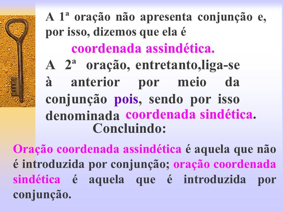 A 1ª oração não apresenta conjunção e, por isso, dizemos que ela é coordenada assindética. A 2ª oração, entretanto,liga-se à anterior por meio da conj