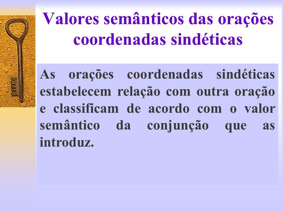 Valores semânticos das orações coordenadas sindéticas As orações coordenadas sindéticas estabelecem relação com outra oração e classificam de acordo c