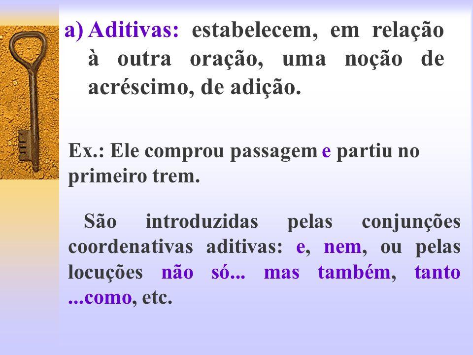 a)Aditivas: estabelecem, em relação à outra oração, uma noção de acréscimo, de adição. Ex.: Ele comprou passagem e partiu no primeiro trem. São introd