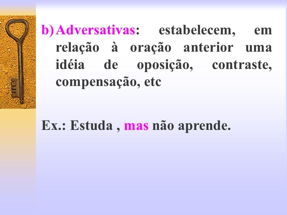 b)Adversativas: estabelecem, em relação à oração anterior uma idéia de oposição, contraste, compensação, etc Ex.: Estuda, mas não aprende.