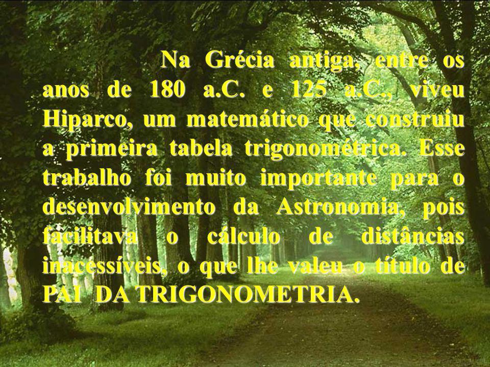 N a Grécia antiga, entre os anos de 180 a.C. e 125 a.C., viveu Hiparco, um matemático que construiu a primeira tabela trigonométrica. Esse trabalho fo