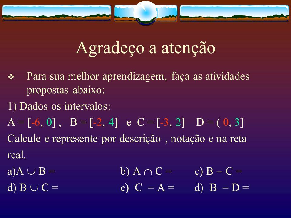 Agradeço a atenção Para sua melhor aprendizagem, faça as atividades propostas abaixo: 1) Dados os intervalos: A = [-6, 0], B = [-2, 4] e C = [-3, 2] D = ( 0, 3] Calcule e represente por descrição, notação e na reta real.