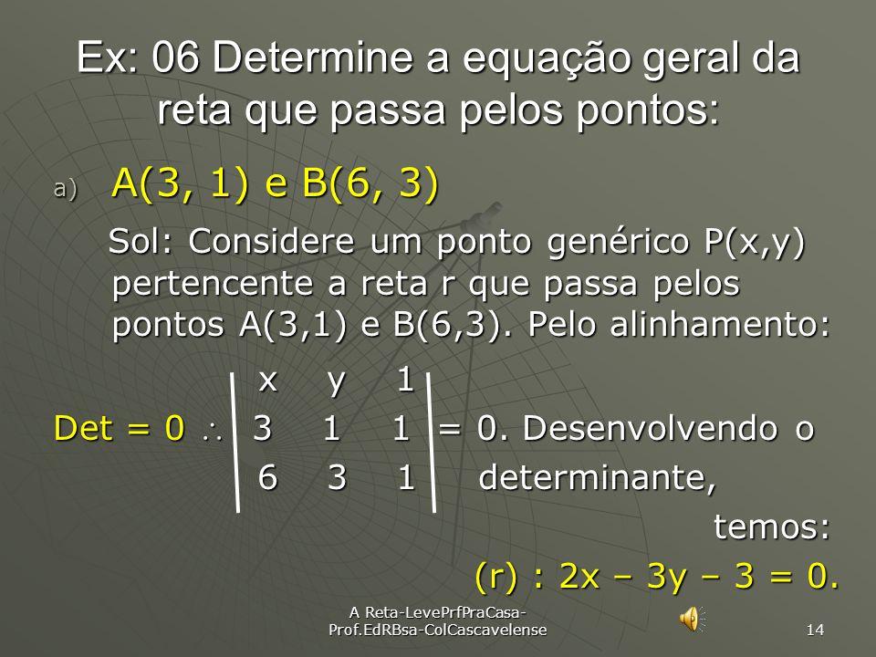 A Reta-LevePrfPraCasa- Prof.EdRBsa-ColCascavelense 13 Ex: Determinar os coeficientes a, b e c de cada equação de reta abaixo : A) 3x – 2y – 7 = 0 => (