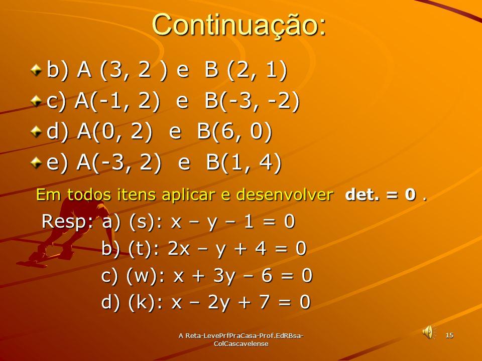 A Reta-LevePrfPraCasa- Prof.EdRBsa-ColCascavelense 14 Ex: 06 Determine a equação geral da reta que passa pelos pontos: a) A(3, 1) e B(6, 3) Sol: Consi