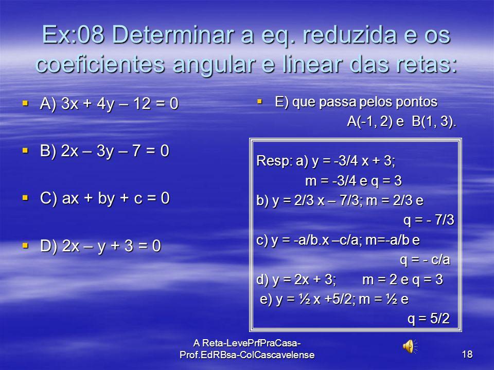 A Reta-LevePrfPraCasa-Prof.EdRBsa- ColCascavelense 17 Equação Reduzida da reta Para se encontrar a equação reduzida de uma reta basta se tirar o valor