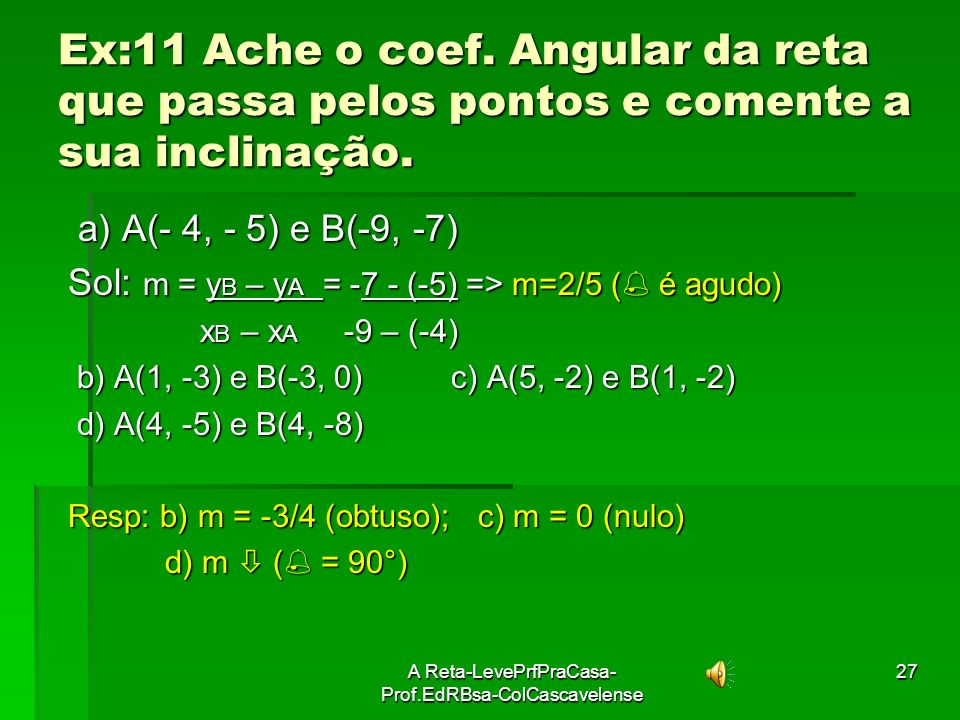 A Reta-LevePrfPraCasa- Prof.EdRBsa-ColCascavelense26 Ex:10 Assinale as afirmativas verdadeiras: 01. Toda reta tem coeficiente angular; 01. Toda reta t