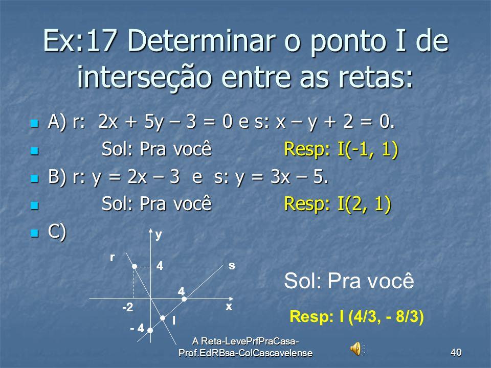 A Reta-LevePrfPraCasa- Prof.EdRBsa-ColCascavelense39 Ex:16 Obter a interseção das retas: (r) x – y + 1 = 0 e (s) 2x + y – 2 = 0 Sol: Vamos resolver o