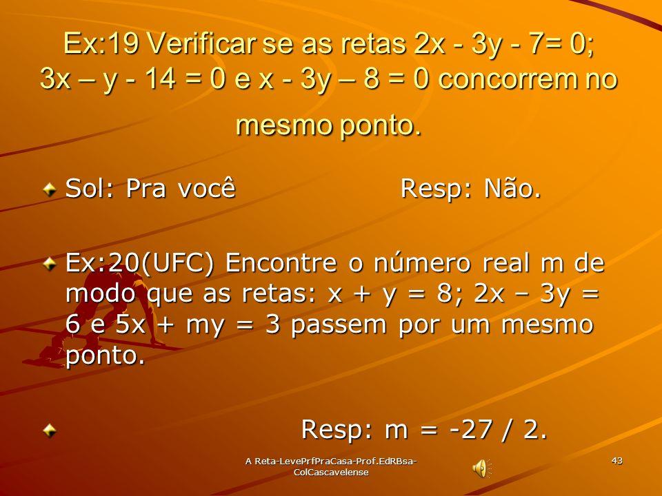 A Reta-LevePrfPraCasa- Prof.EdRBsa-ColCascavelense 42 Ex:18 Provar que as retas 2x + 3y – 1 = 0, x + y =0 e 3x + 4y – 1 = 0 concorrem no mesmo ponto.