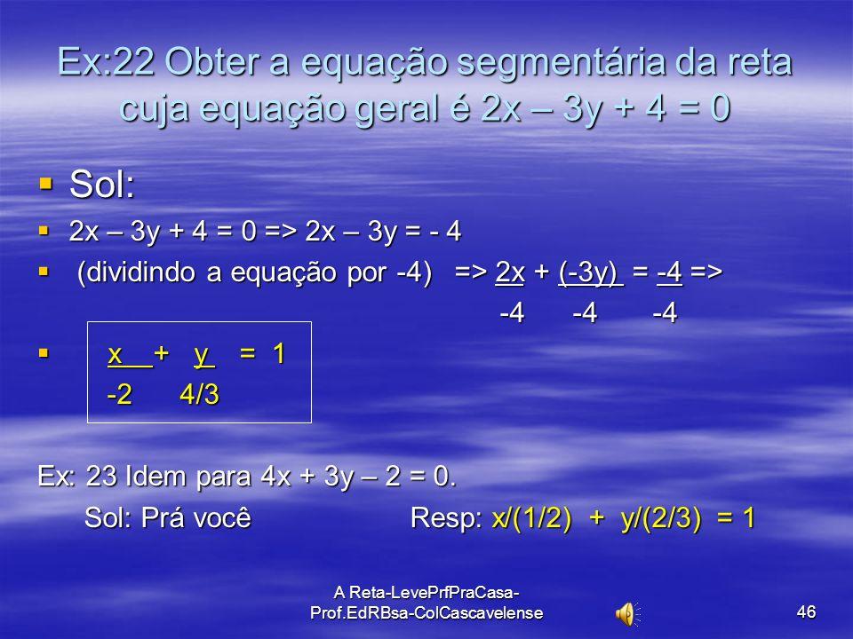 A Reta-LevePrfPraCasa-Prof.EdRBsa- ColCascavelense 45 Ex:21 Obter a equação segmentária da reta nos casos: A) passa pelos pontos A(2, 0) e B(0, -5). A