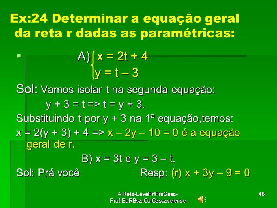 A Reta-LevePrfPraCasa- Prof.EdRBsa-ColCascavelense47 Equações Paramétricas São as equações que não relacionam diretamente as coordenadas x e y. Tais e
