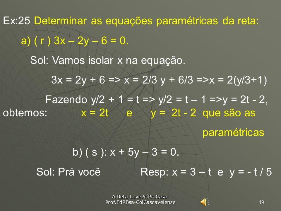 A Reta-LevePrfPraCasa- Prof.EdRBsa-ColCascavelense 48 Ex:24 Determinar a equação geral da reta r dadas as paramétricas: A) x = 2t + 4 A) x = 2t + 4 y