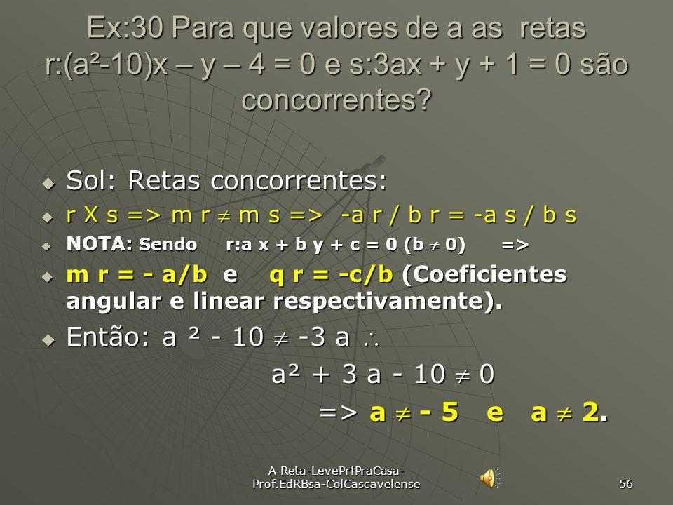 A Reta-LevePrfPraCasa- Prof.EdRBsa-ColCascavelense 55 Ex:29 Para que valores de a as retas r:3x + 2y – 1 = 0 e s: ax + 5y + 3 = 0 são paralelas? Sol: