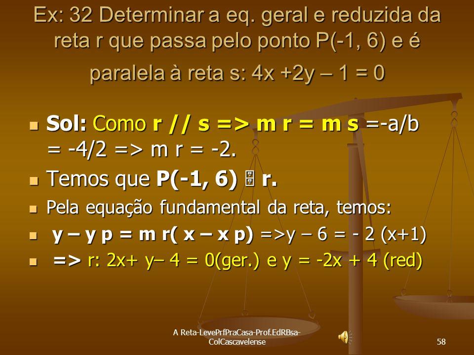 A Reta-LevePrfPraCasa-Prof.EdRBsa- ColCascavelense 57 Ex:31 Obter uma equação da reta r que passa por P(5,2) e é paralela a reta s do gráfico. Gráfico