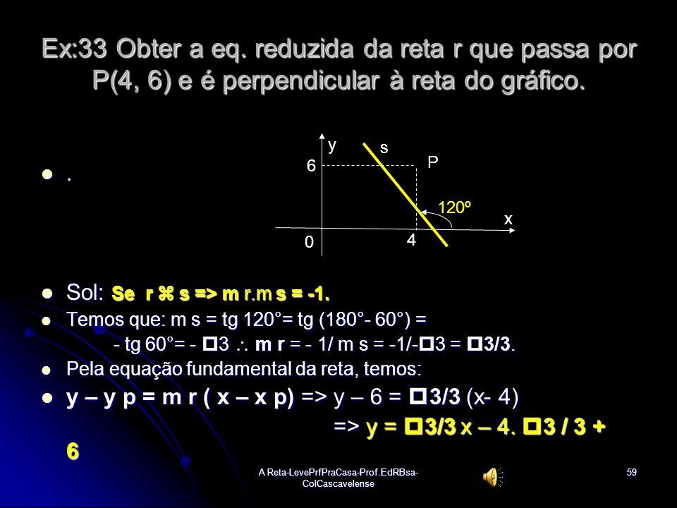 A Reta-LevePrfPraCasa-Prof.EdRBsa- ColCascavelense58 Ex: 32 Determinar a eq. geral e reduzida da reta r que passa pelo ponto P(-1, 6) e é paralela à r
