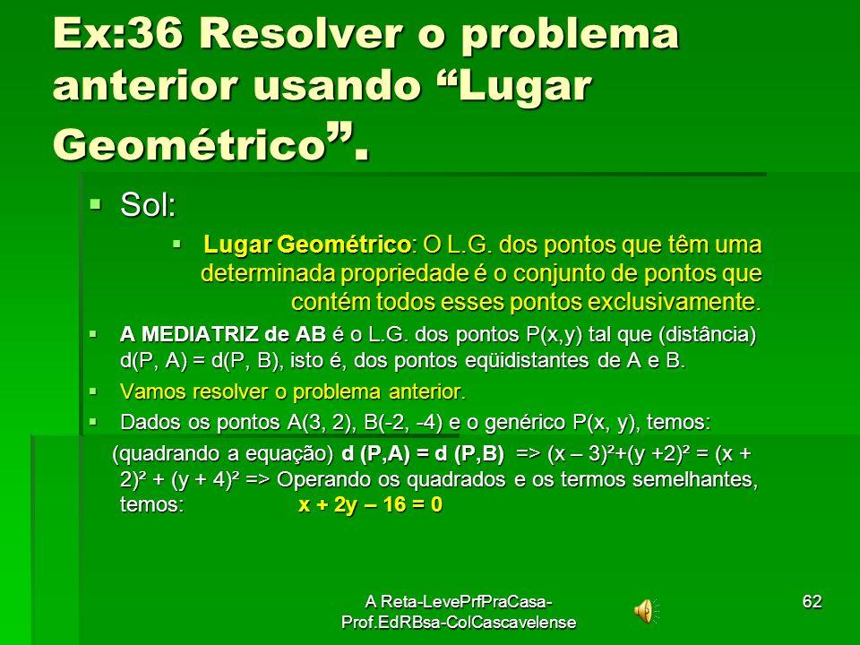 A Reta-LevePrfPraCasa- Prof.EdRBsa-ColCascavelense61 35: Ache a eq. da mediatriz do segmento AB, dados A(3,9) e B(1, 5) Sol: Sol: Esquema: Esquema: i)