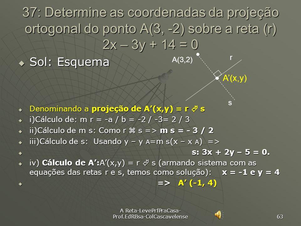 A Reta-LevePrfPraCasa- Prof.EdRBsa-ColCascavelense 62 Ex:36 Resolver o problema anterior usando Lugar Geométrico. Sol: Sol: Lugar Geométrico: O L.G. d