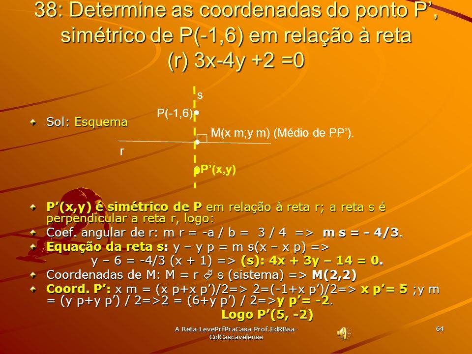 A Reta-LevePrfPraCasa- Prof.EdRBsa-ColCascavelense 63 37: Determine as coordenadas da projeção ortogonal do ponto A(3, -2) sobre a reta (r) 2x – 3y +