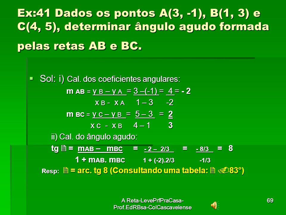 A Reta-LevePrfPraCasa- Prof.EdRBsa-ColCascavelense68 Ex:40 Determinar os ângulos formados pelas retas. a) r: 2x + y -5 = 0 e s: 3x – y – 5 = 0 a) r: 2