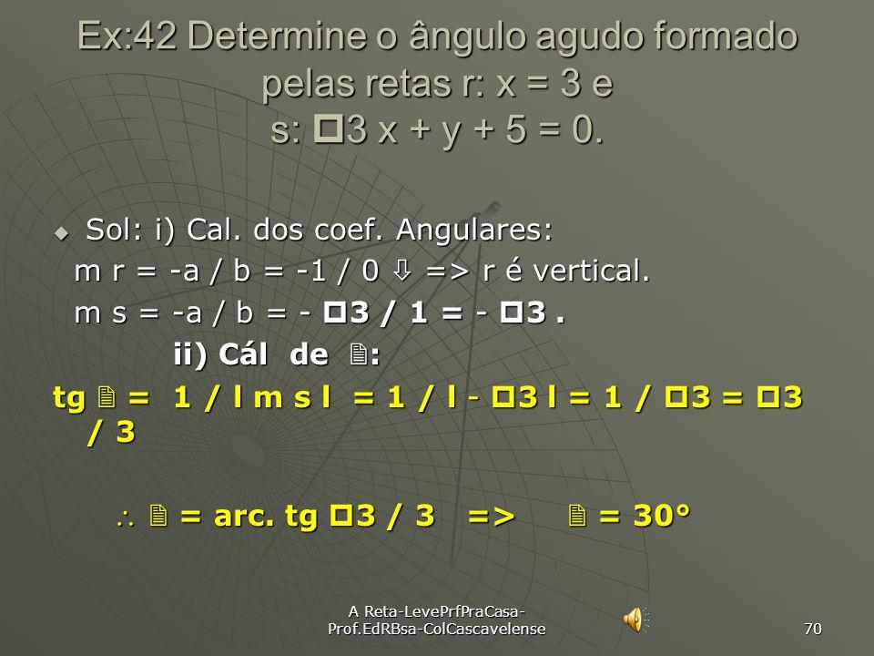 A Reta-LevePrfPraCasa- Prof.EdRBsa-ColCascavelense 69 Ex:41 Dados os pontos A(3, -1), B(1, 3) e C(4, 5), determinar ângulo agudo formada pelas retas A
