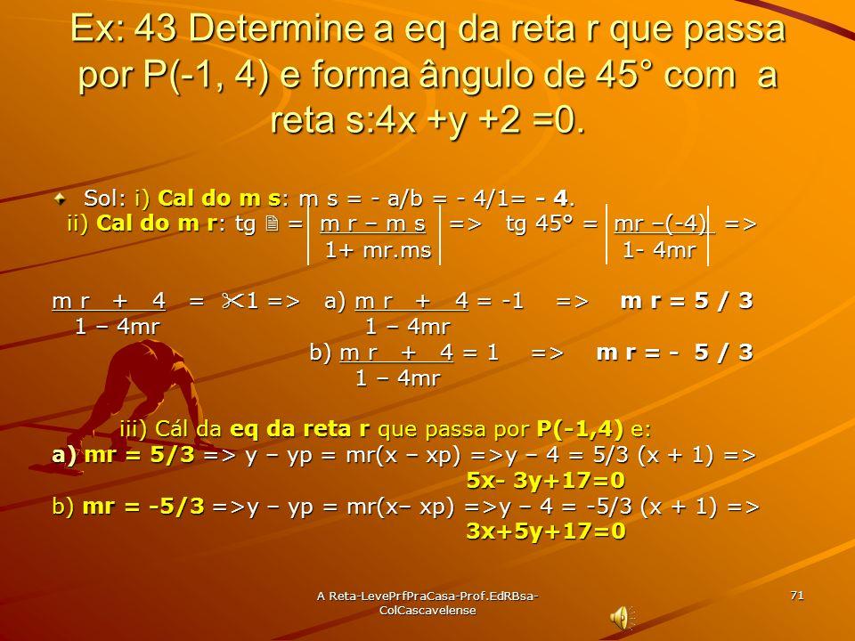 A Reta-LevePrfPraCasa- Prof.EdRBsa-ColCascavelense 70 Ex:42 Determine o ângulo agudo formado pelas retas r: x = 3 e s: 3 x + y + 5 = 0. Sol: i) Cal. d