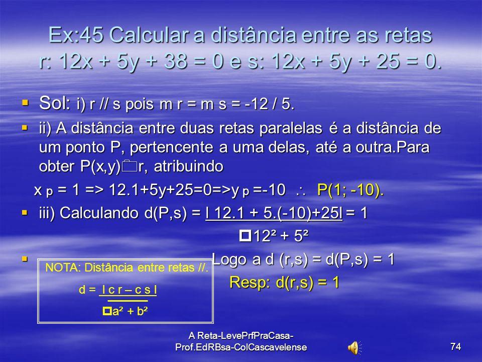 A Reta-LevePrfPraCasa-Prof.EdRBsa- ColCascavelense 73 Ex:44 Calcular a distância do ponto P(2,1) à reta r: 3x – 4y + 8 = 0. Sol: A d(P,r) = l a.x p +