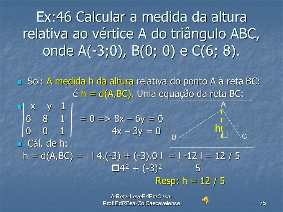 A Reta-LevePrfPraCasa- Prof.EdRBsa-ColCascavelense74 Ex:45 Calcular a distância entre as retas r: 12x + 5y + 38 = 0 e s: 12x + 5y + 25 = 0. Sol: i) r