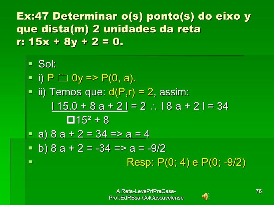 A Reta-LevePrfPraCasa- Prof.EdRBsa-ColCascavelense75 Ex:46 Calcular a medida da altura relativa ao vértice A do triângulo ABC, onde A(-3;0), B(0; 0) e