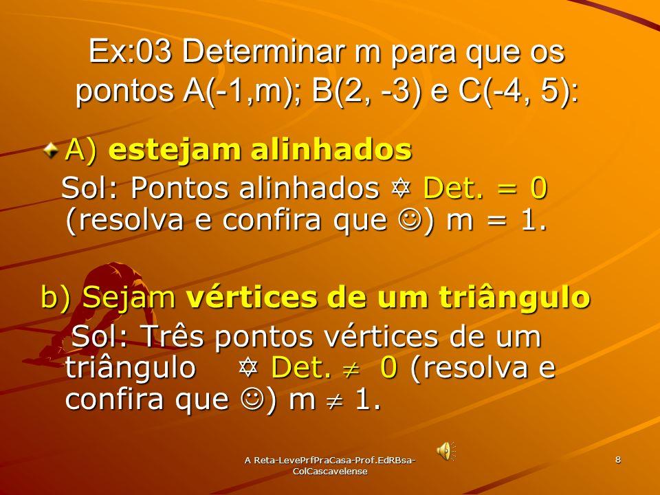 A Reta-LevePrfPraCasa- Prof.EdRBsa-ColCascavelense 7 Ex:02 Determinar os valores de a de modo que os pontos A(a;7), B(2,-3) e C(a,1) sejam vértices de