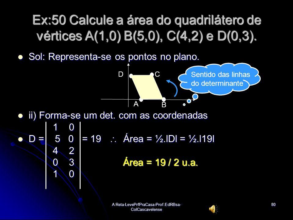 A Reta-LevePrfPraCasa-Prof.EdRBsa- ColCascavelense79 Ex:49 Determinar a área do triângulo de vértices A(2,5(, B(0,1) e C(3,6). Sol: 2 5 1 Sol: 2 5 1 i