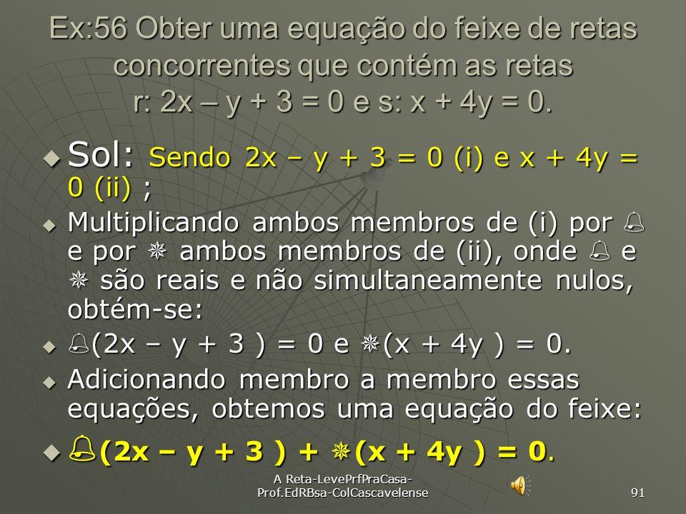 A Reta-LevePrfPraCasa- Prof.EdRBsa-ColCascavelense 90 Ex:55 Determinar uma equação do feixe de retas concorrentes de centro C(4,6). Sol: i) Iniciamos
