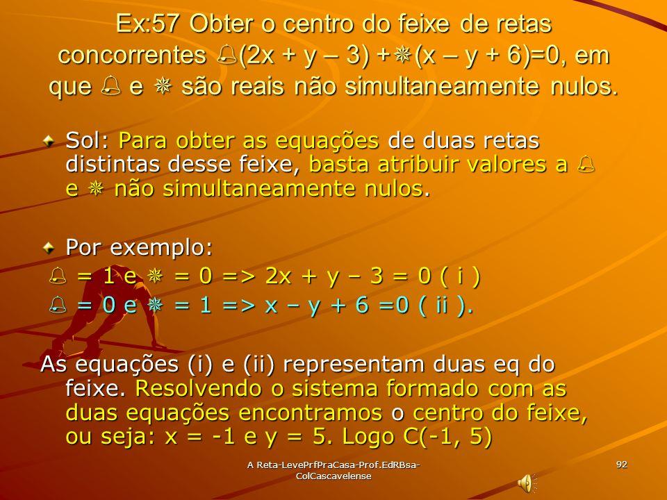 A Reta-LevePrfPraCasa- Prof.EdRBsa-ColCascavelense 91 Ex:56 Obter uma equação do feixe de retas concorrentes que contém as retas r: 2x – y + 3 = 0 e s
